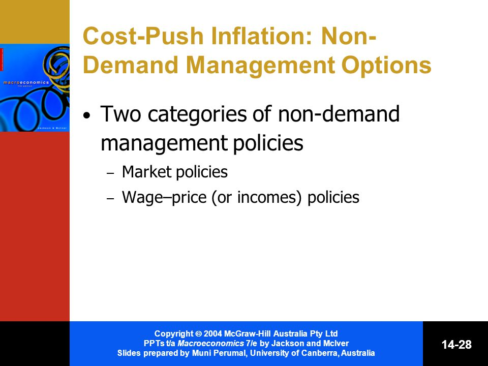 Copyright  2004 McGraw-Hill Australia Pty Ltd PPTs t/a Macroeconomics 7/e by Jackson and McIver Slides prepared by Muni Perumal, University of Canberra, Australia Cost-Push Inflation: Non- Demand Management Options Two categories of non-demand management policies – Market policies – Wage–price (or incomes) policies