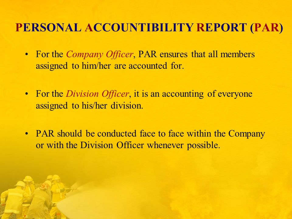 PERSONAL ACCOUNTIBILITY REPORT (PAR) For the Company Officer, PAR ensures that all members assigned to him/her are accounted for.