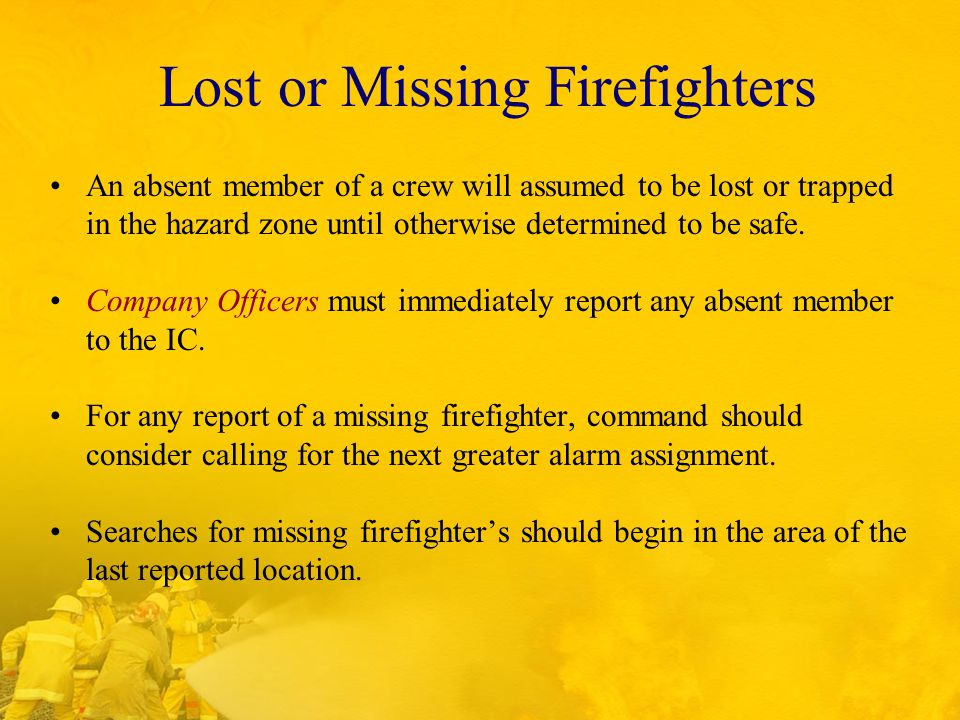 Lost or Missing Firefighters An absent member of a crew will assumed to be lost or trapped in the hazard zone until otherwise determined to be safe.