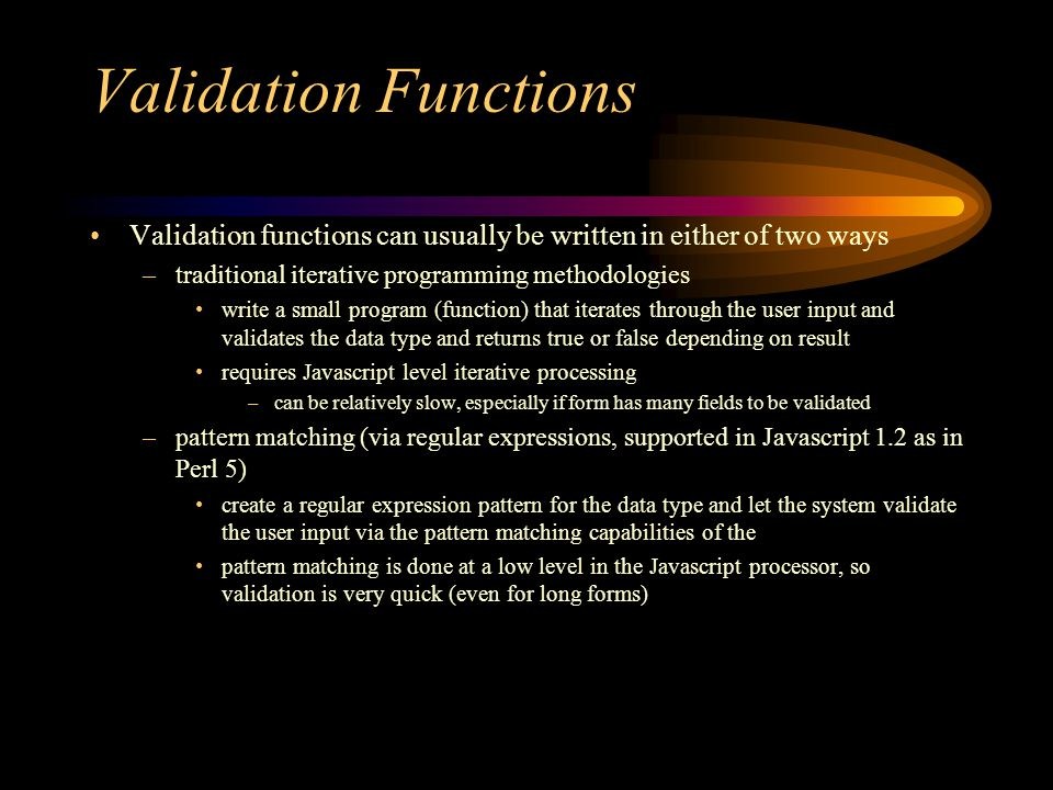 Validation Functions Validation functions can usually be written in either of two ways –traditional iterative programming methodologies write a small program (function) that iterates through the user input and validates the data type and returns true or false depending on result requires Javascript level iterative processing –can be relatively slow, especially if form has many fields to be validated –pattern matching (via regular expressions, supported in Javascript 1.2 as in Perl 5) create a regular expression pattern for the data type and let the system validate the user input via the pattern matching capabilities of the pattern matching is done at a low level in the Javascript processor, so validation is very quick (even for long forms)