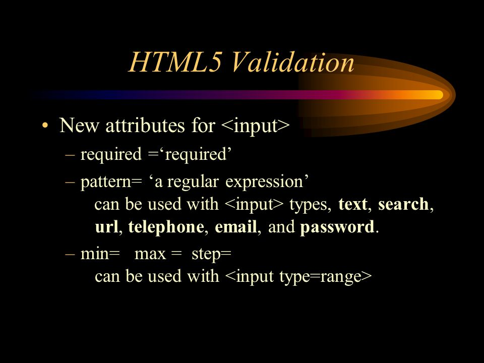 HTML5 Validation New attributes for –required ='required' –pattern= 'a regular expression' can be used with types, text, search, url, telephone,  , and password.