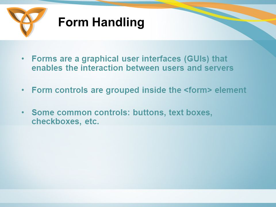 Form Handling Forms are a graphical user interfaces (GUIs) that enables the interaction between users and servers Form controls are grouped inside the element Some common controls: buttons, text boxes, checkboxes, etc.