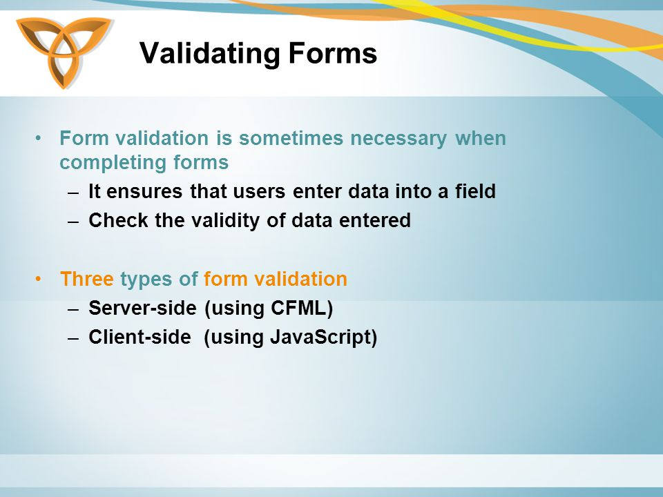 Validating Forms Form validation is sometimes necessary when completing forms –It ensures that users enter data into a field –Check the validity of data entered Three types of form validation –Server-side (using CFML) –Client-side (using JavaScript)
