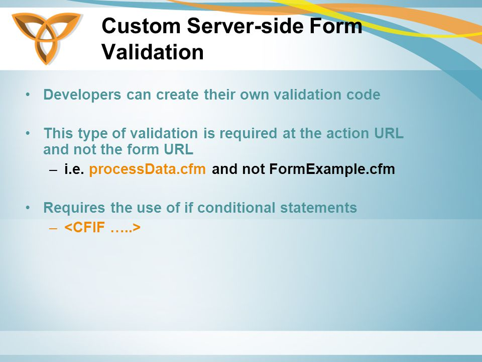 Custom Server-side Form Validation Developers can create their own validation code This type of validation is required at the action URL and not the form URL –i.e.
