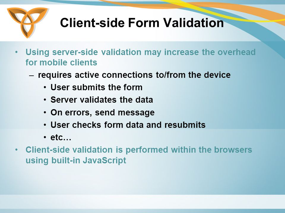 Client-side Form Validation Using server-side validation may increase the overhead for mobile clients –requires active connections to/from the device User submits the form Server validates the data On errors, send message User checks form data and resubmits etc… Client-side validation is performed within the browsers using built-in JavaScript