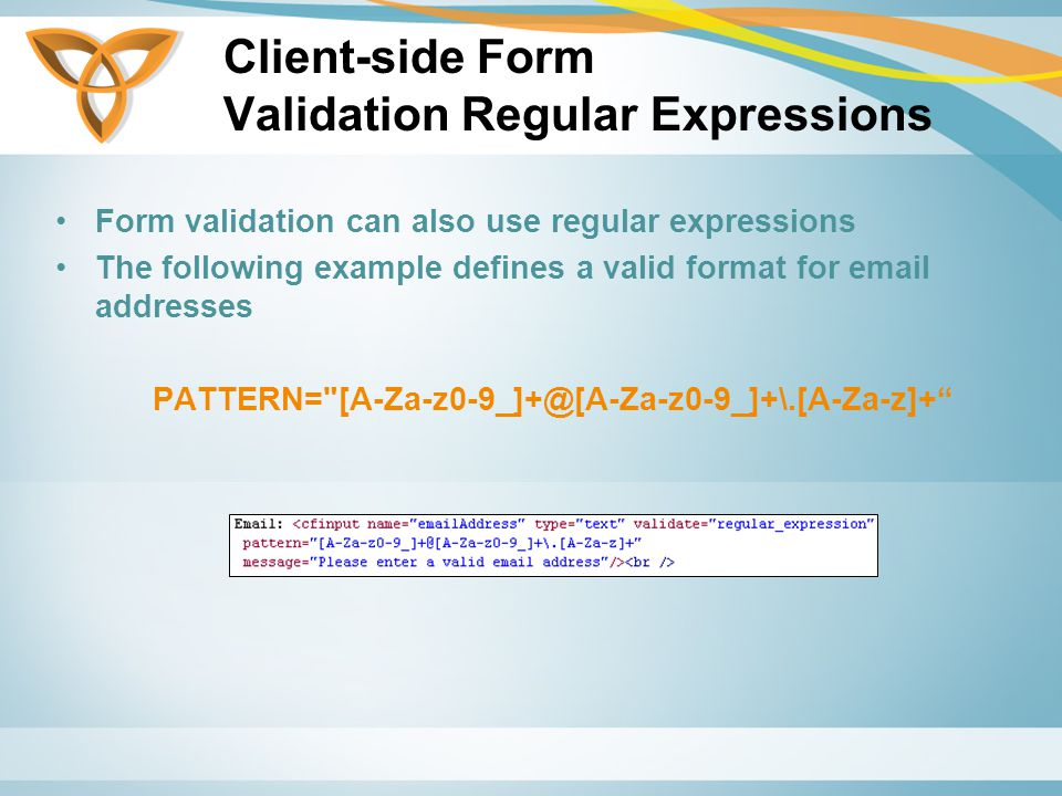 Client-side Form Validation Regular Expressions Form validation can also use regular expressions The following example defines a valid format for  addresses PATTERN=