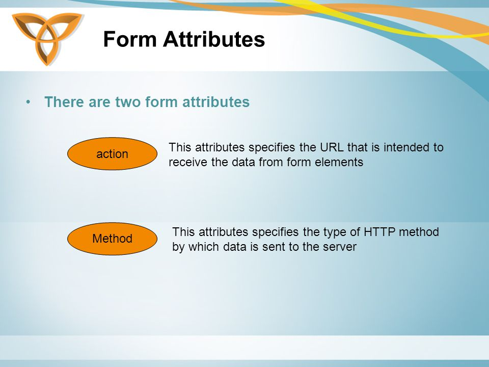Form Attributes There are two form attributes action Method This attributes specifies the URL that is intended to receive the data from form elements This attributes specifies the type of HTTP method by which data is sent to the server