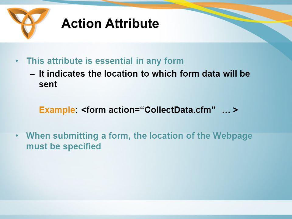 Action Attribute This attribute is essential in any form –It indicates the location to which form data will be sent Example: When submitting a form, the location of the Webpage must be specified