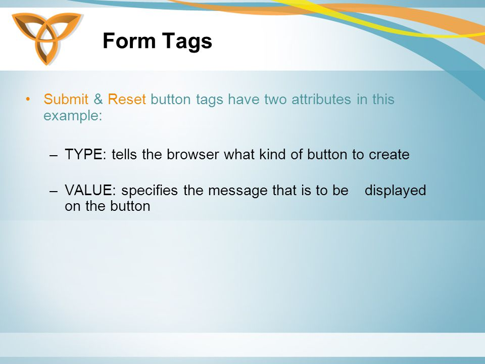Form Tags Submit & Reset button tags have two attributes in this example: –TYPE: tells the browser what kind of button to create –VALUE: specifies the message that is to be displayed on the button