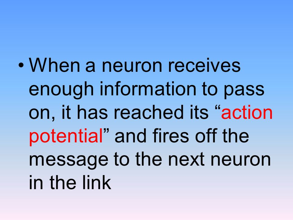 When a neuron receives enough information to pass on, it has reached its action potential and fires off the message to the next neuron in the link