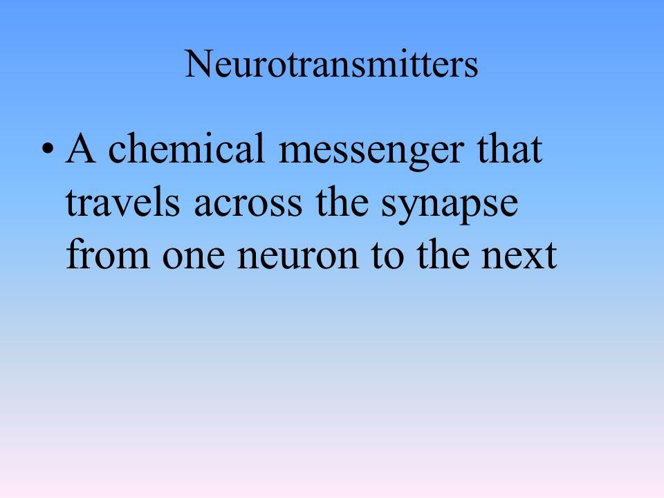 Neurotransmitters A chemical messenger that travels across the synapse from one neuron to the next