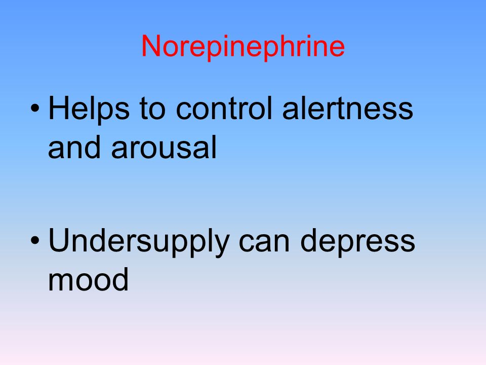 Norepinephrine Helps to control alertness and arousal Undersupply can depress mood