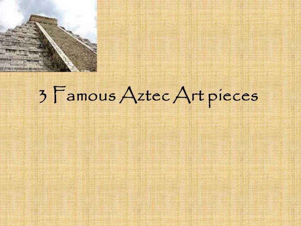 3 Famous Aztec Art pieces. The Aztec Calendar The Aztec stone ...