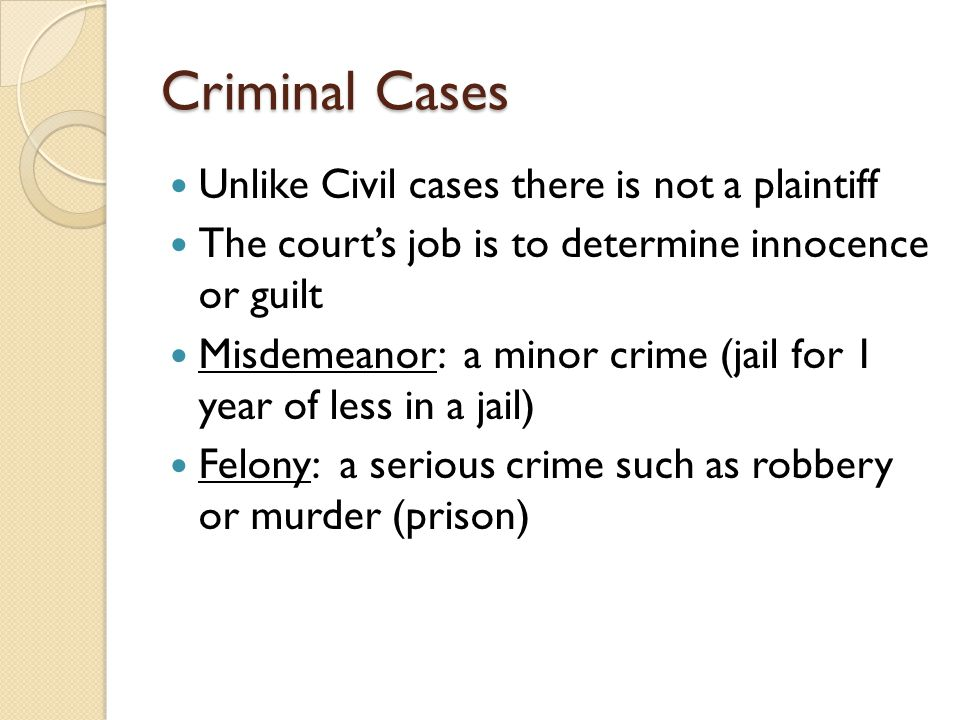 Criminal Cases Unlike Civil cases there is not a plaintiff The court's job is to determine innocence or guilt Misdemeanor: a minor crime (jail for 1 year of less in a jail) Felony: a serious crime such as robbery or murder (prison)
