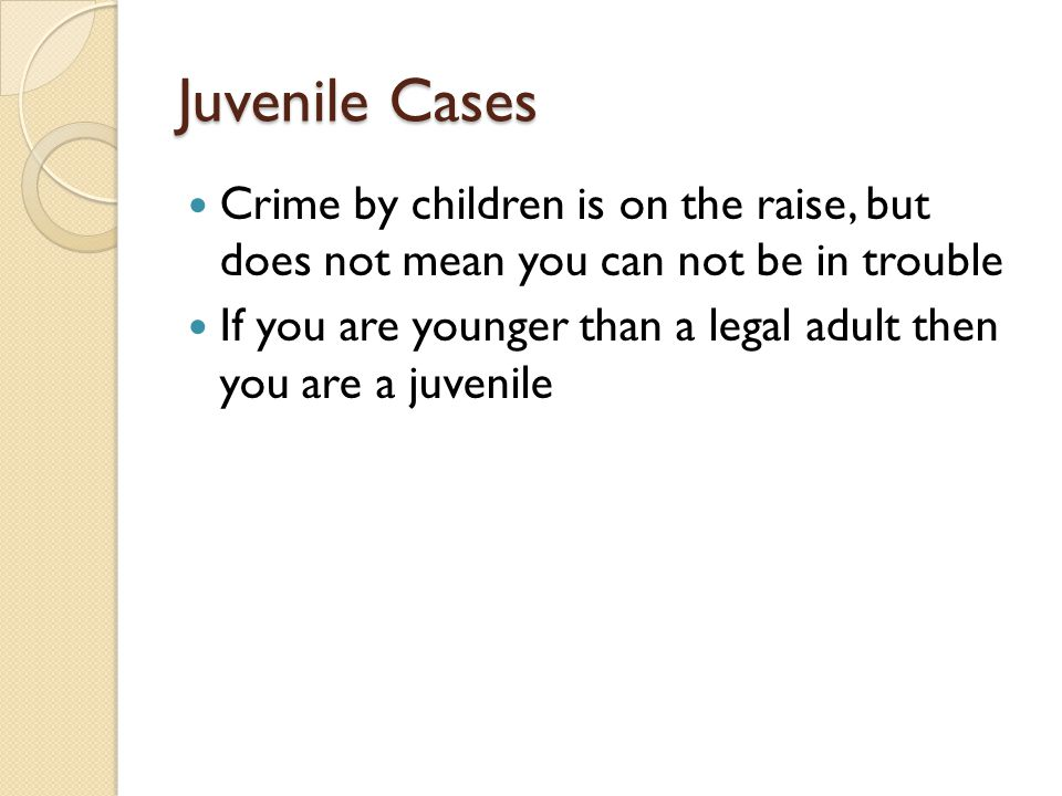 Juvenile Cases Crime by children is on the raise, but does not mean you can not be in trouble If you are younger than a legal adult then you are a juvenile