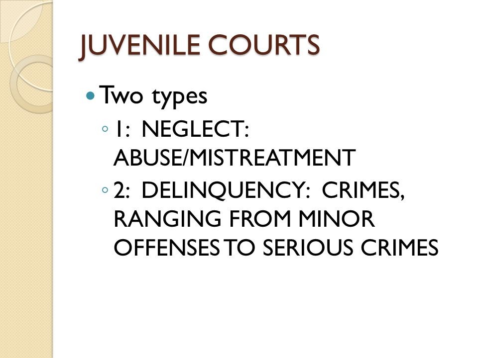JUVENILE COURTS Two types ◦ 1: NEGLECT: ABUSE/MISTREATMENT ◦ 2: DELINQUENCY: CRIMES, RANGING FROM MINOR OFFENSES TO SERIOUS CRIMES