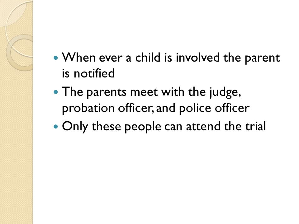 When ever a child is involved the parent is notified The parents meet with the judge, probation officer, and police officer Only these people can attend the trial