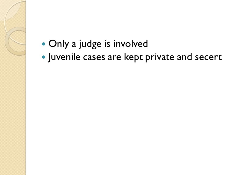 Only a judge is involved Juvenile cases are kept private and secert