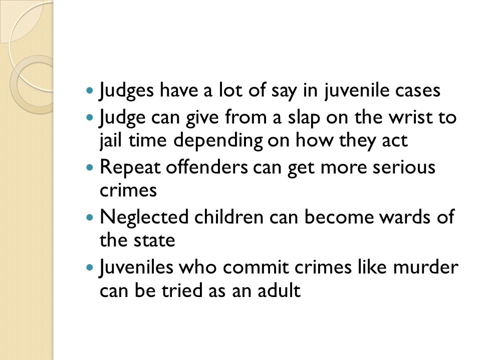 Judges have a lot of say in juvenile cases Judge can give from a slap on the wrist to jail time depending on how they act Repeat offenders can get more serious crimes Neglected children can become wards of the state Juveniles who commit crimes like murder can be tried as an adult