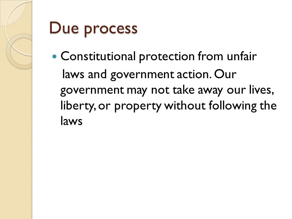 Due process Constitutional protection from unfair laws and government action.
