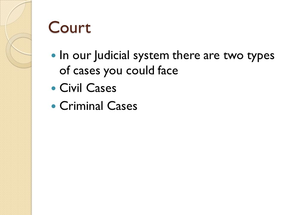 Court In our Judicial system there are two types of cases you could face Civil Cases Criminal Cases
