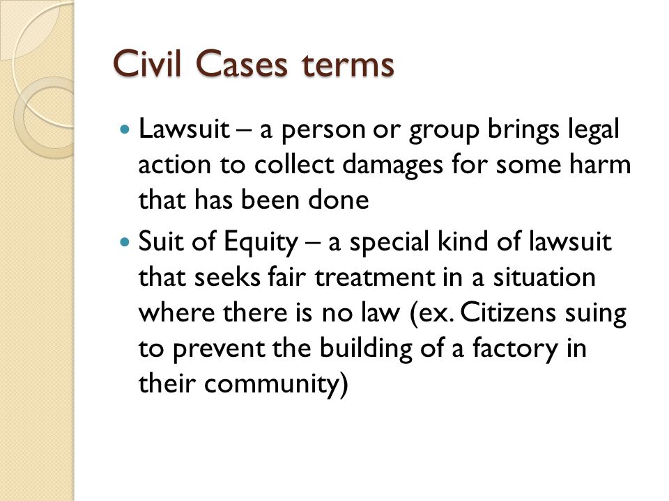 Civil Cases terms Lawsuit – a person or group brings legal action to collect damages for some harm that has been done Suit of Equity – a special kind of lawsuit that seeks fair treatment in a situation where there is no law (ex.