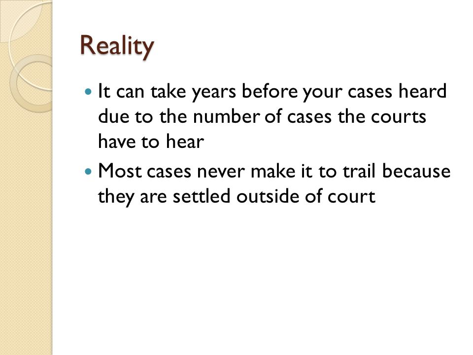 Reality It can take years before your cases heard due to the number of cases the courts have to hear Most cases never make it to trail because they are settled outside of court