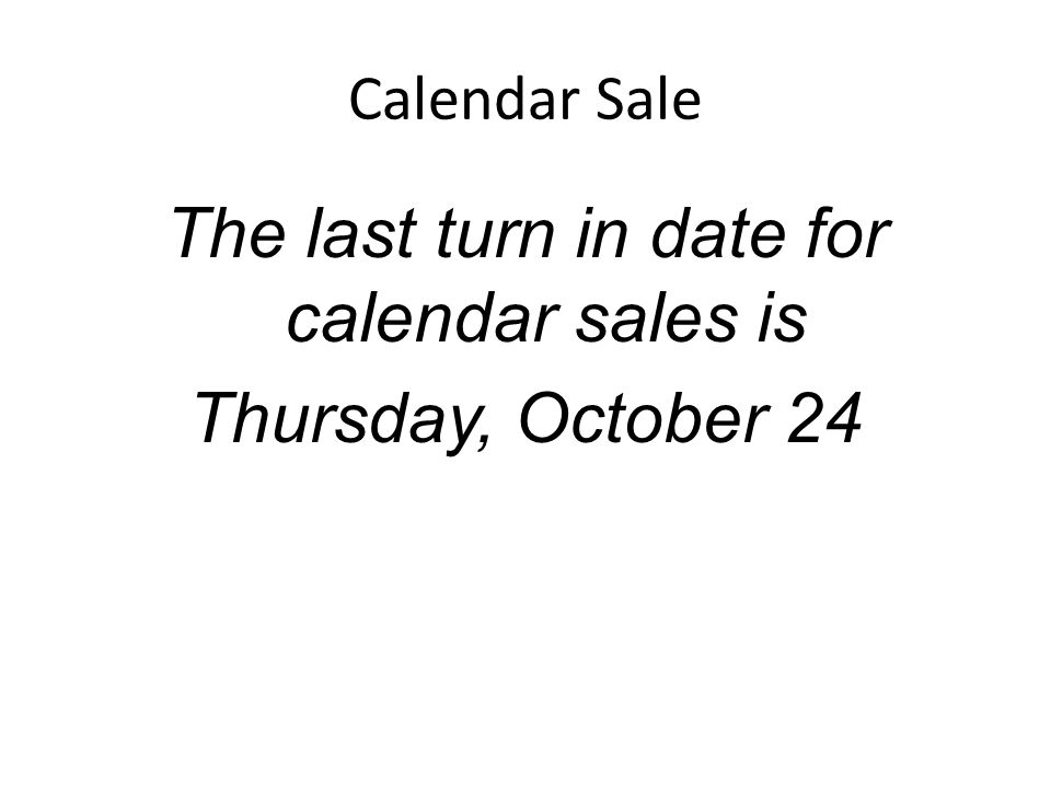 Calendar Sale The last turn in date for calendar sales is Thursday, October 24