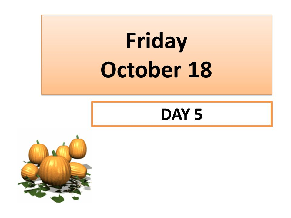 Friday October 18 DAY 5