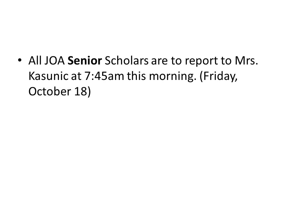 All JOA Senior Scholars are to report to Mrs. Kasunic at 7:45am this morning. (Friday, October 18)