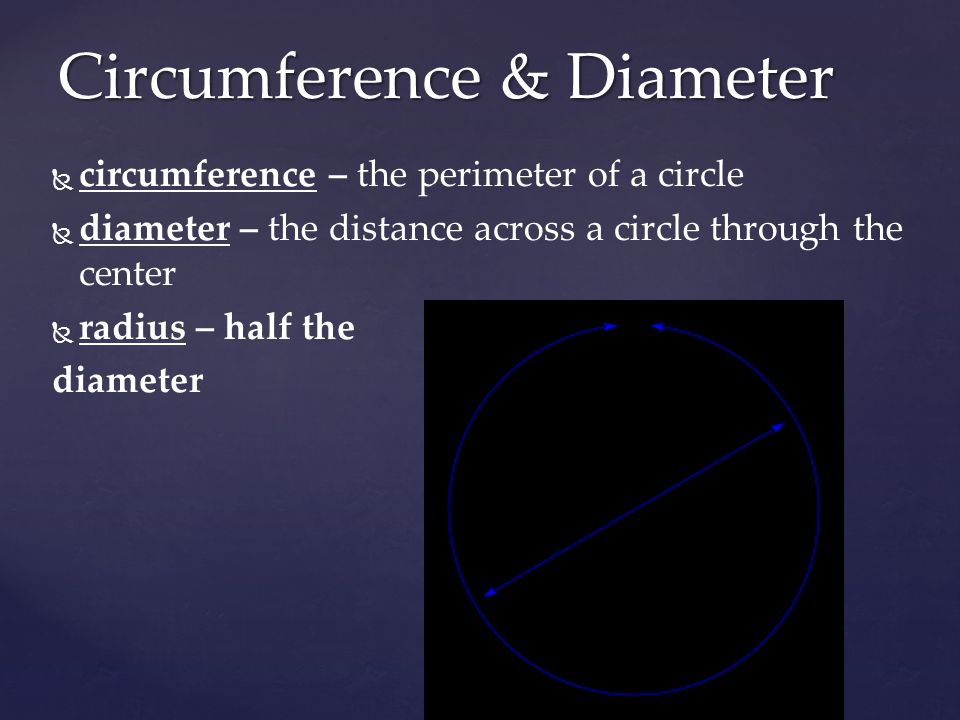   circumference – the perimeter of a circle   diameter – the distance across a circle through the center   radius – half the diameter Circumference & Diameter