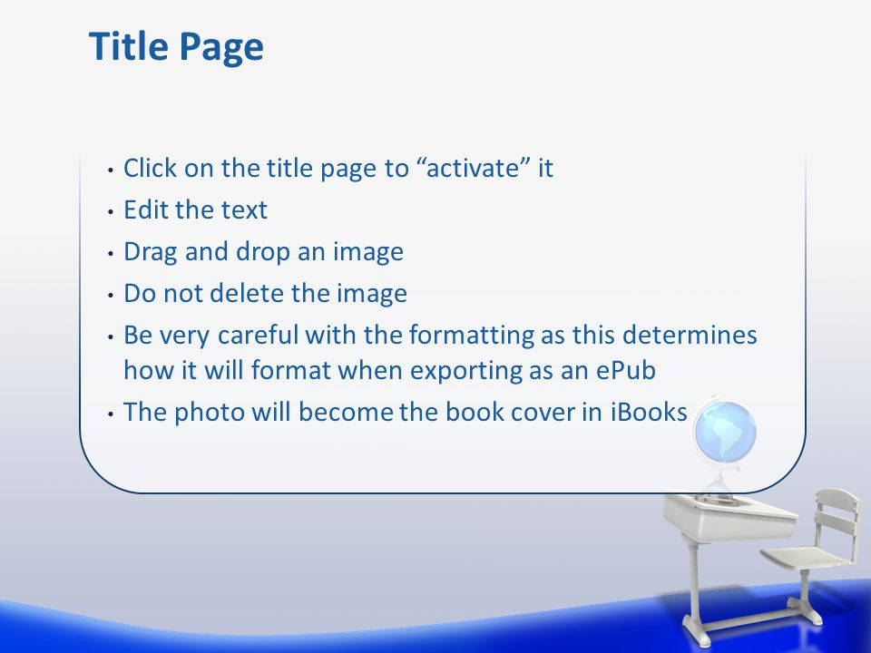 Click on the title page to activate it Edit the text Drag and drop an image Do not delete the image Be very careful with the formatting as this determines how it will format when exporting as an ePub The photo will become the book cover in iBooks Title Page