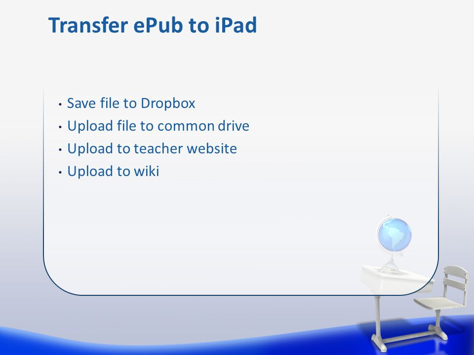 Save file to Dropbox Upload file to common drive Upload to teacher website Upload to wiki Transfer ePub to iPad