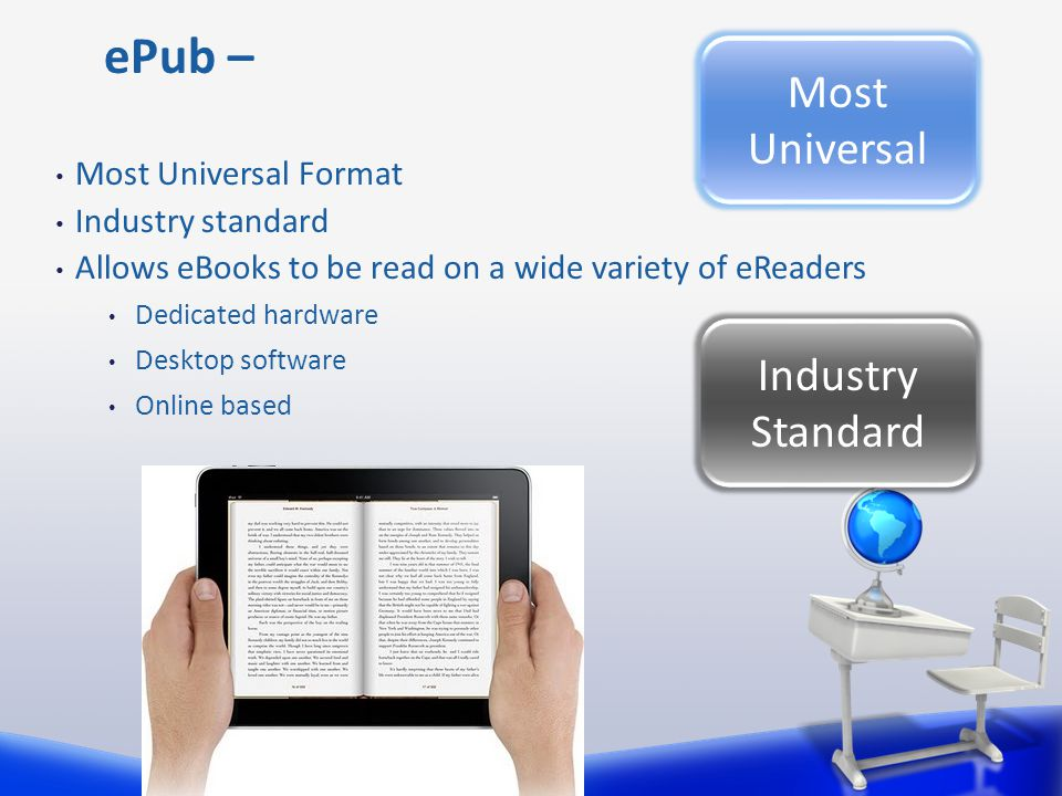 Most Universal Format Industry standard Allows eBooks to be read on a wide variety of eReaders Dedicated hardware Desktop software Online based ePub – Industry Standard Most Universal