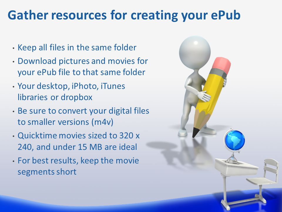 Keep all files in the same folder Download pictures and movies for your ePub file to that same folder Your desktop, iPhoto, iTunes libraries or dropbox Be sure to convert your digital files to smaller versions (m4v) Quicktime movies sized to 320 x 240, and under 15 MB are ideal For best results, keep the movie segments short Gather resources for creating your ePub