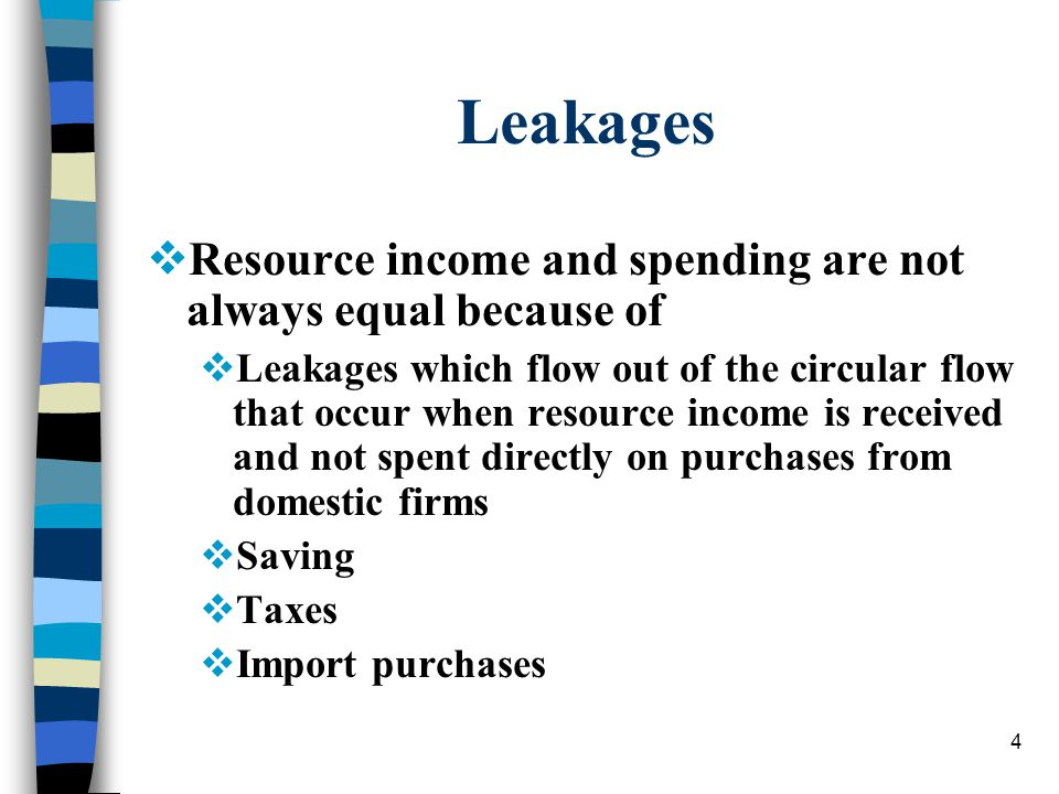 4 Leakages  Resource income and spending are not always equal because of  Leakages which flow out of the circular flow that occur when resource income is received and not spent directly on purchases from domestic firms  Saving  Taxes  Import purchases