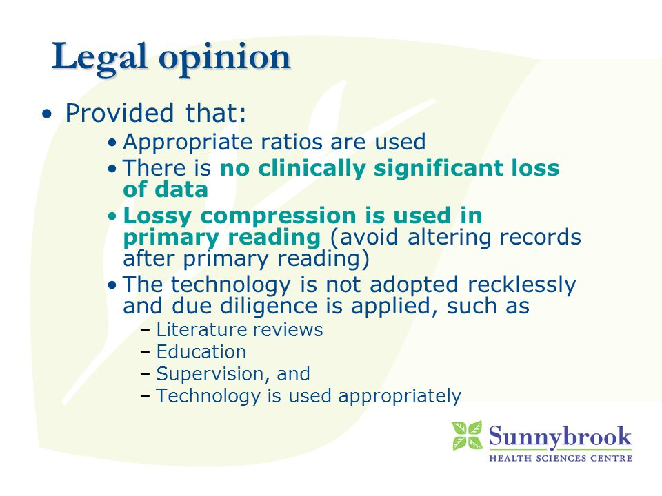 Legal opinion Provided that: Appropriate ratios are used There is no clinically significant loss of data Lossy compression is used in primary reading (avoid altering records after primary reading) The technology is not adopted recklessly and due diligence is applied, such as –Literature reviews –Education –Supervision, and –Technology is used appropriately