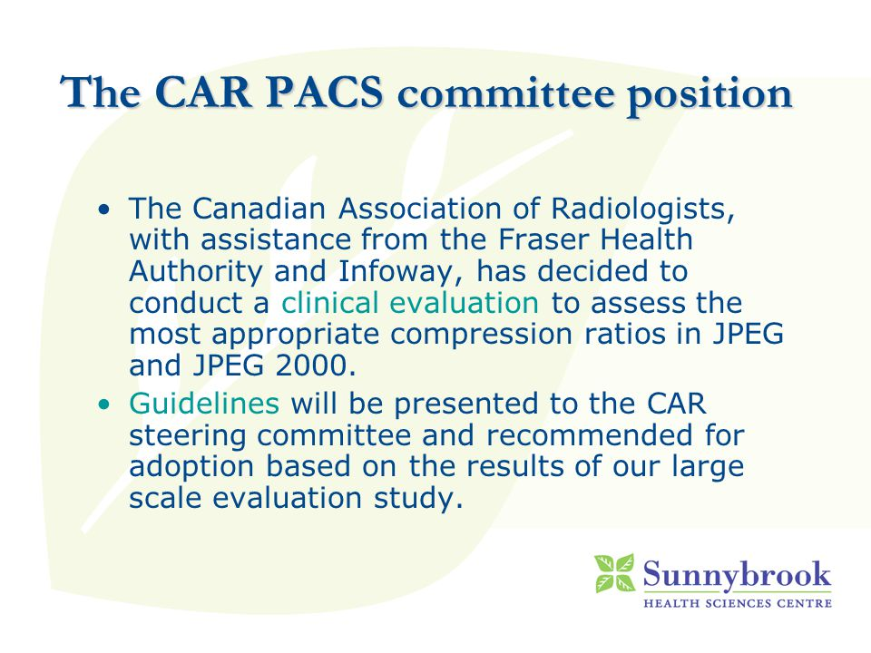 The CAR PACS committee position The Canadian Association of Radiologists, with assistance from the Fraser Health Authority and Infoway, has decided to conduct a clinical evaluation to assess the most appropriate compression ratios in JPEG and JPEG 2000.
