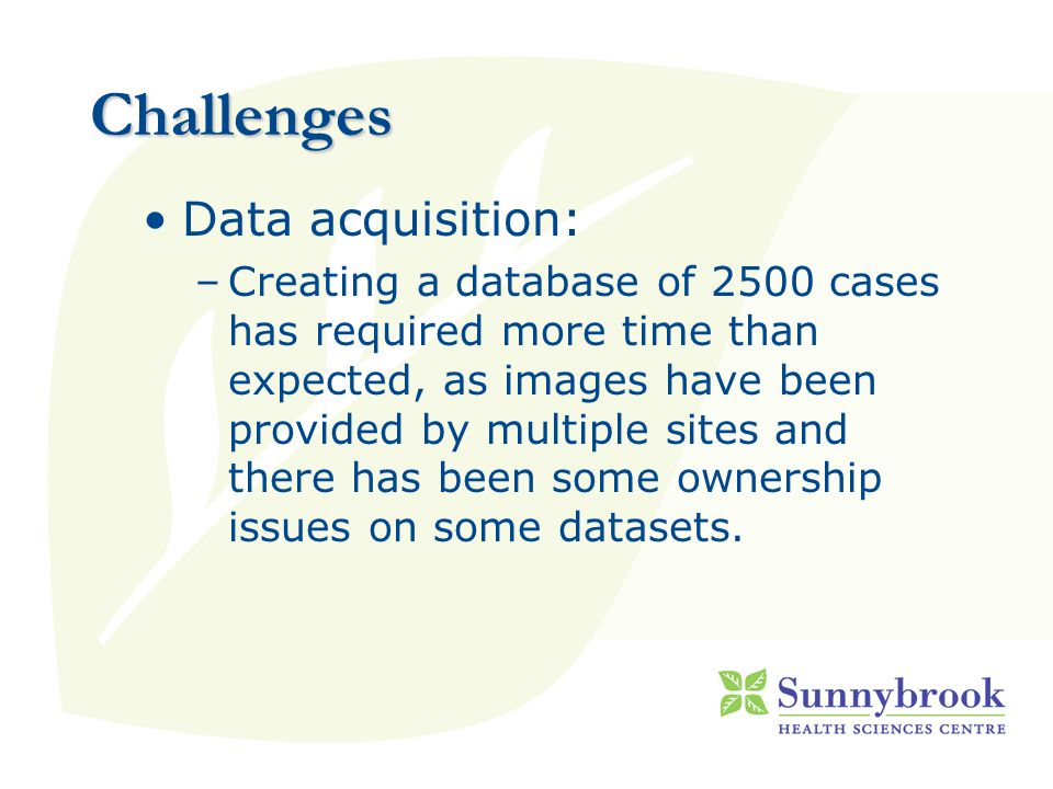 Challenges Data acquisition: –Creating a database of 2500 cases has required more time than expected, as images have been provided by multiple sites and there has been some ownership issues on some datasets.