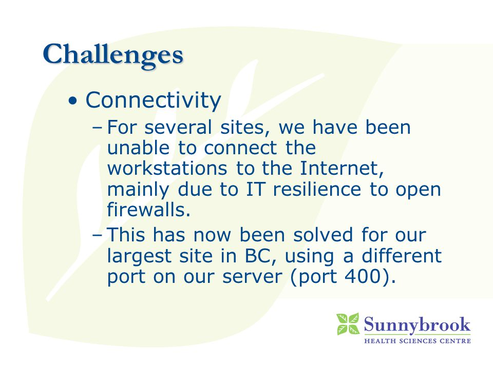 Challenges Connectivity –For several sites, we have been unable to connect the workstations to the Internet, mainly due to IT resilience to open firewalls.