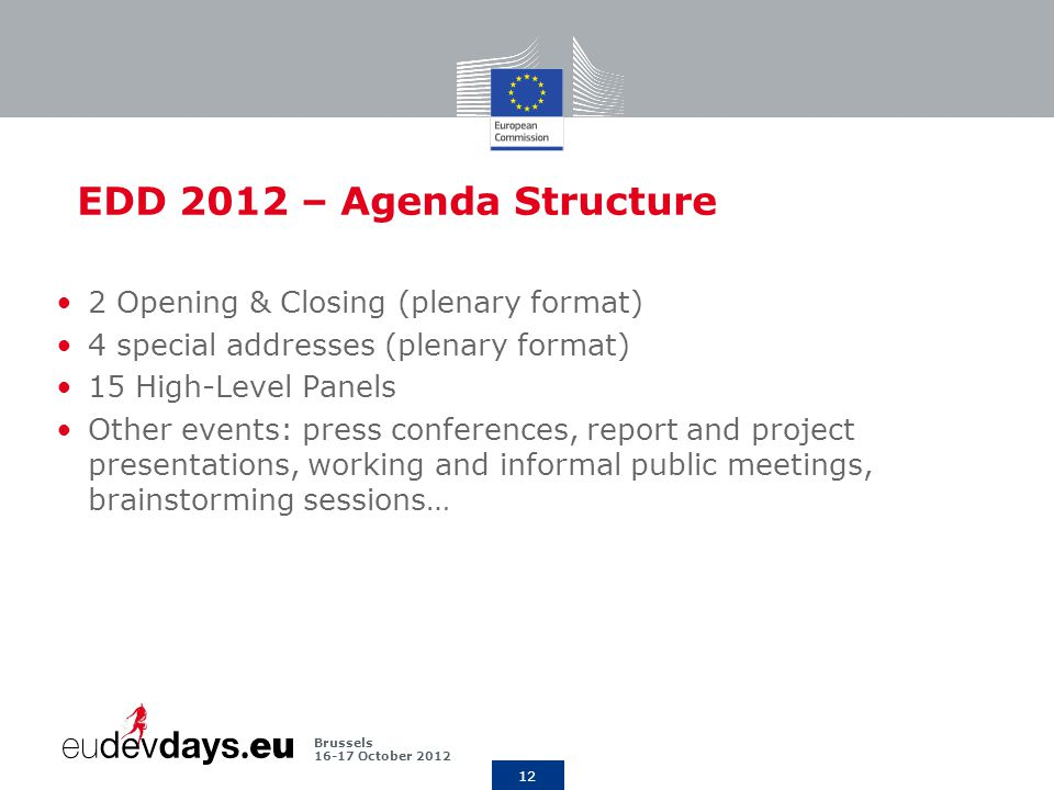 12 Brussels October 2012 EDD 2012 – Agenda Structure 2 Opening & Closing (plenary format) 4 special addresses (plenary format) 15 High-Level Panels Other events: press conferences, report and project presentations, working and informal public meetings, brainstorming sessions…