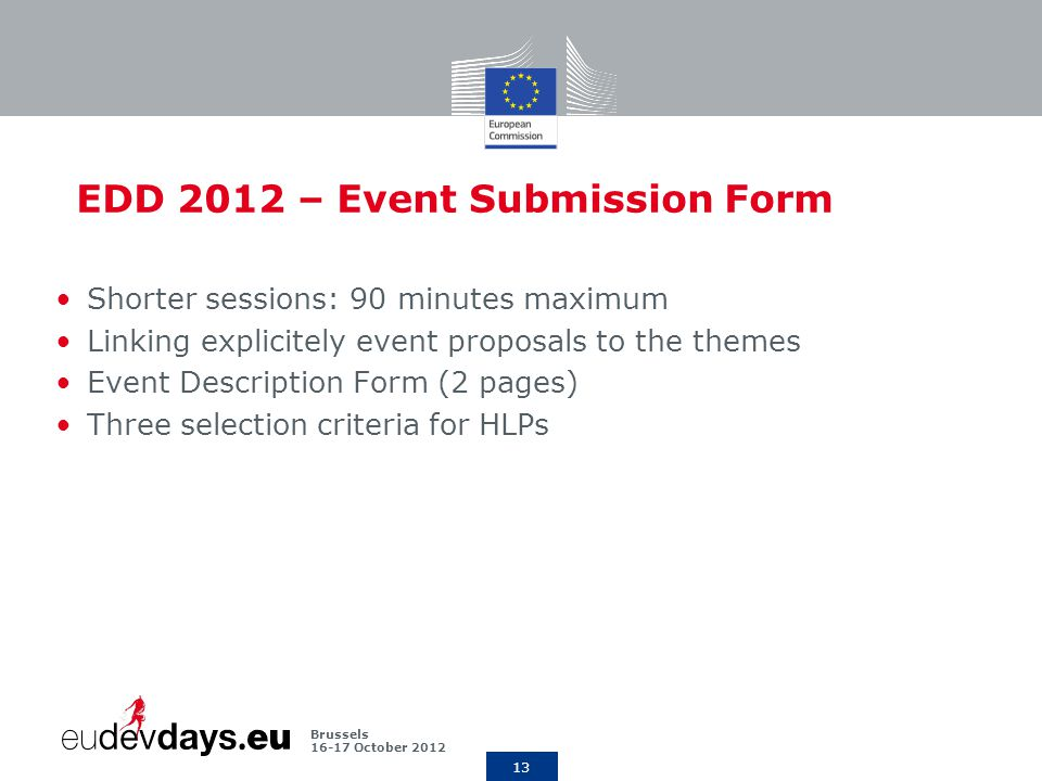 13 Brussels October 2012 EDD 2012 – Event Submission Form Shorter sessions: 90 minutes maximum Linking explicitely event proposals to the themes Event Description Form (2 pages) Three selection criteria for HLPs