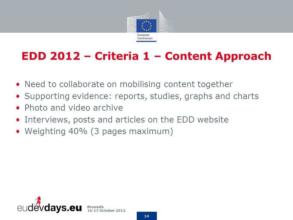 14 Brussels October 2012 EDD 2012 – Criteria 1 – Content Approach Need to collaborate on mobilising content together Supporting evidence: reports, studies, graphs and charts Photo and video archive Interviews, posts and articles on the EDD website Weighting 40% (3 pages maximum)
