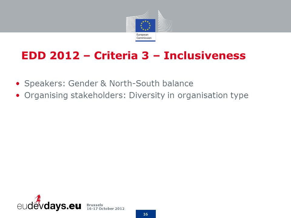 16 Brussels October 2012 EDD 2012 – Criteria 3 – Inclusiveness Speakers: Gender & North-South balance Organising stakeholders: Diversity in organisation type