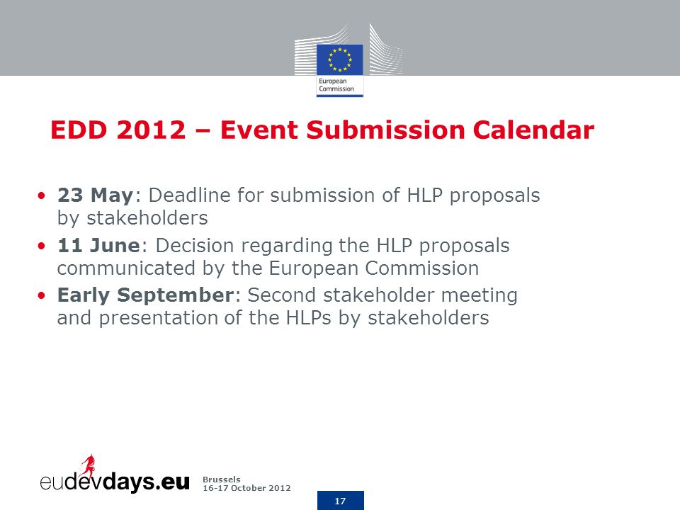 17 Brussels October 2012 EDD 2012 – Event Submission Calendar 23 May: Deadline for submission of HLP proposals by stakeholders 11 June: Decision regarding the HLP proposals communicated by the European Commission Early September: Second stakeholder meeting and presentation of the HLPs by stakeholders