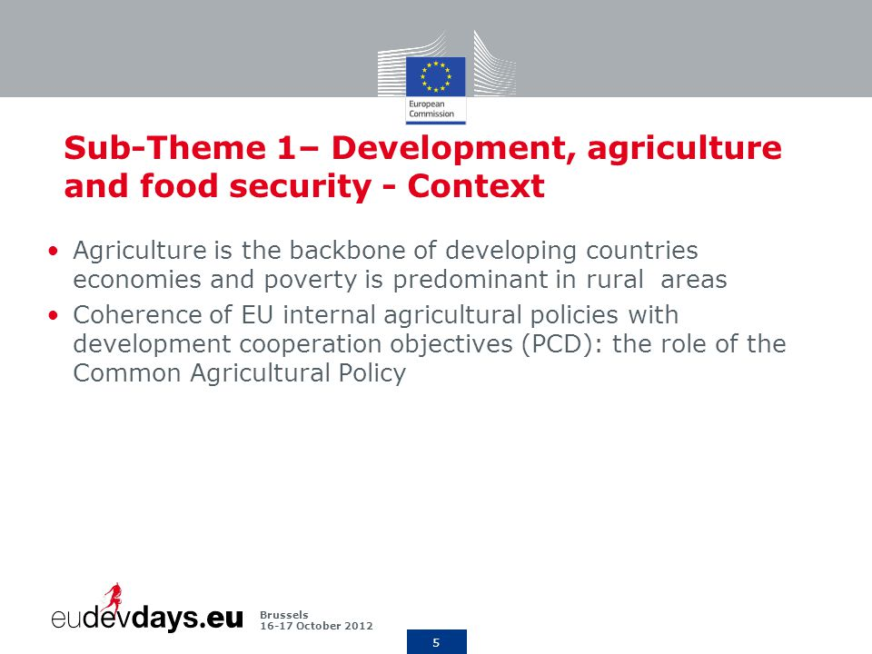 5 Brussels October 2012 Sub-Theme 1– Development, agriculture and food security - Context Agriculture is the backbone of developing countries economies and poverty is predominant in rural areas Coherence of EU internal agricultural policies with development cooperation objectives (PCD): the role of the Common Agricultural Policy