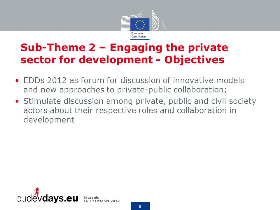 8 Brussels October 2012 Sub-Theme 2 – Engaging the private sector for development - Objectives EDDs 2012 as forum for discussion of innovative models and new approaches to private-public collaboration; Stimulate discussion among private, public and civil society actors about their respective roles and collaboration in development