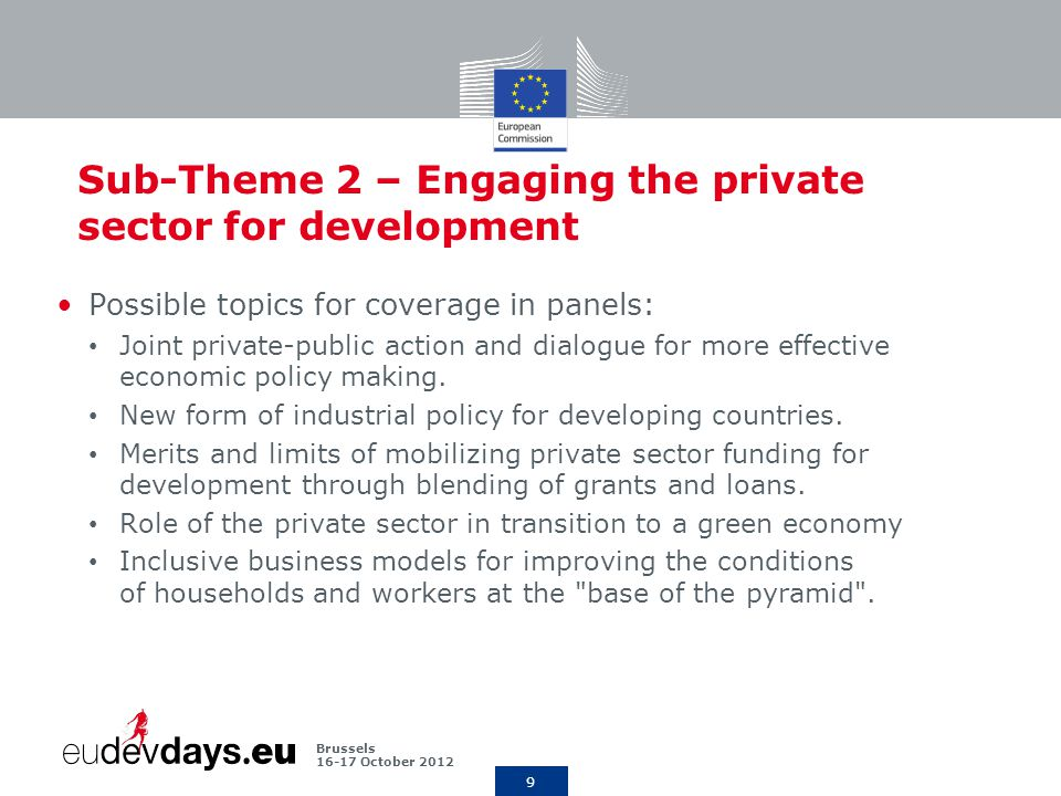 9 Brussels October 2012 Sub-Theme 2 – Engaging the private sector for development Possible topics for coverage in panels: Joint private-public action and dialogue for more effective economic policy making.