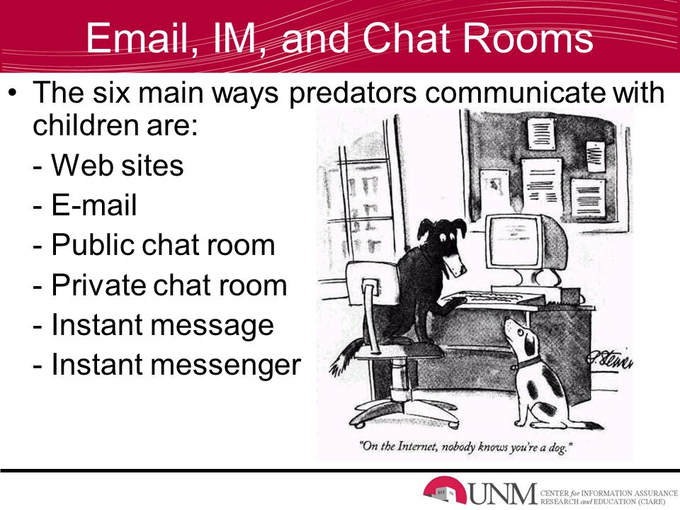 , IM, and Chat Rooms The six main ways predators communicate with children are: - Web sites -  - Public chat room - Private chat room - Instant message - Instant messenger