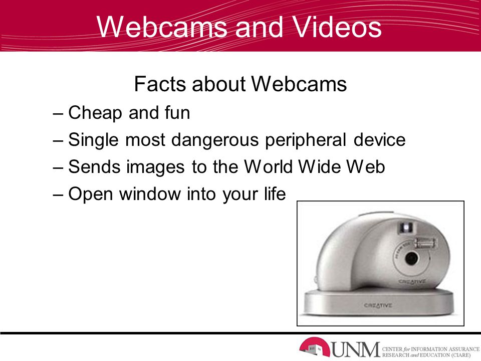 Webcams and Videos Facts about Webcams –Cheap and fun –Single most dangerous peripheral device –Sends images to the World Wide Web –Open window into your life
